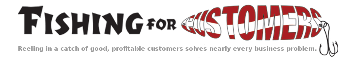 Fishing For Customers - Reeling in a catch of good, profitable customers solves nearly every business problem.